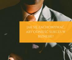 Jak się zachowywać, aby odnieść sukces w biznesie?